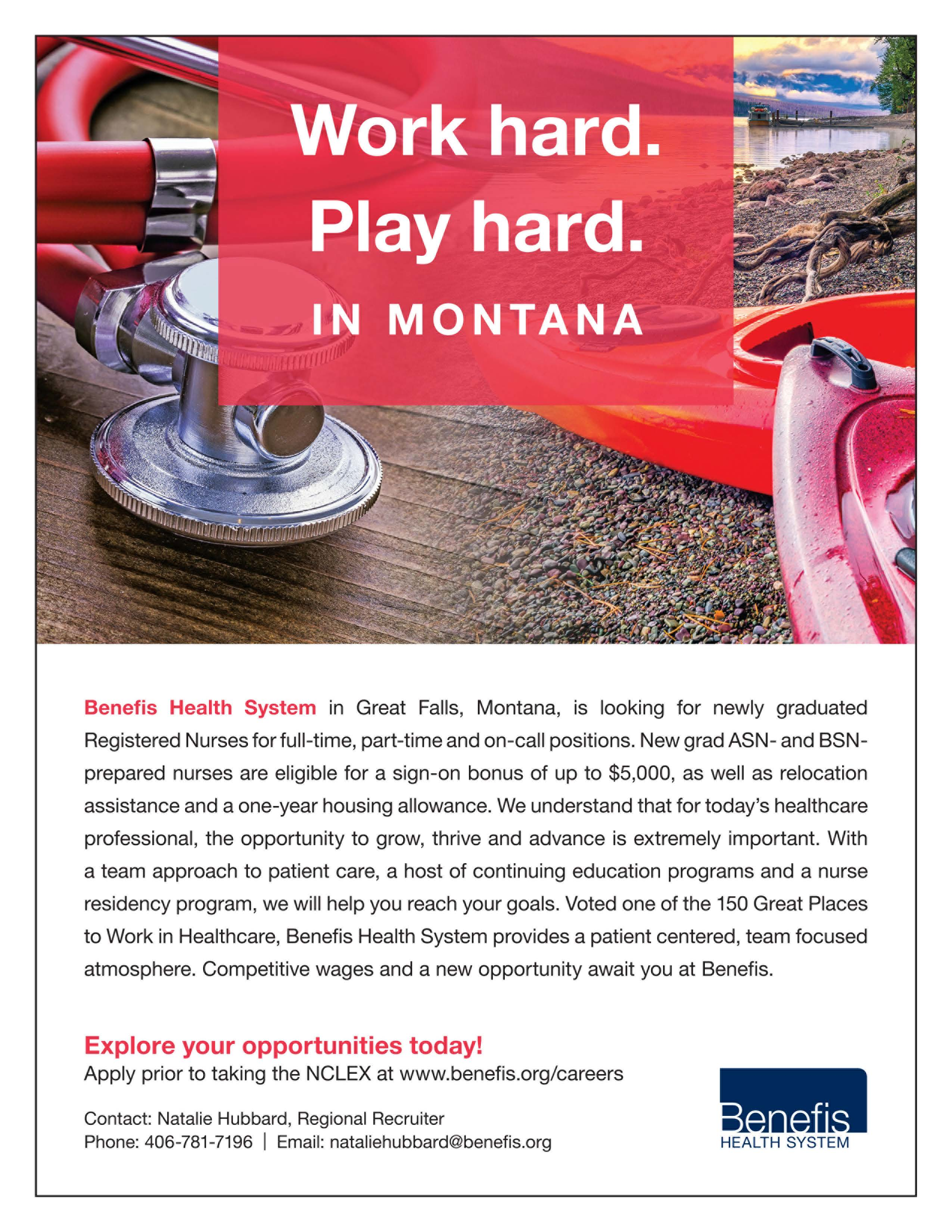 Work hard. Play hard. In Montana. Benefis Health System in Great Falls, Montana, is looking for newly graduated Registered Nurses for full-time, part-time, and on-call positions. New grad ASN- and BSN- prepared nurses are elible for a sign-on bonus up to $6,000, as well as relocation assistance and a one-year housing allowance. We understand that for today's healthcare professional, the opportunity to grow, thrive and advance is extremely important. With a team approach to patient care, a host of continuing education programs and a nurse residency program, we will help you reach your goals. Voted one of the 150 Great Places to work in Healthcare, Benefis Health System provides a patient centered, team focused atmosphere. Competitive wages and a new opportunity await you at Benefis. Explore your opportunities today! Apply prior to taking the NCLEX at www.benefis.org/careers Contact: Natalie Hubbard, Regional Recruiter Phone: 406-781-7196 Email: nataliehubbard@benefis.org